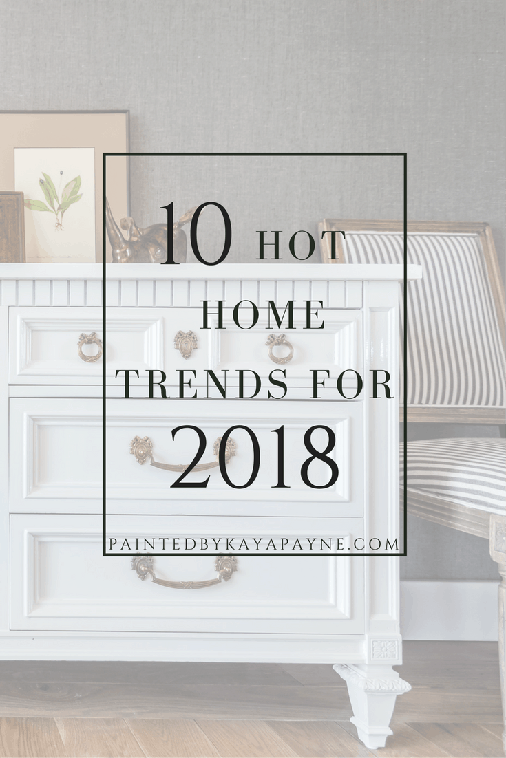 10 Hot Home Trends For 2018 Painted By Kayla Payne